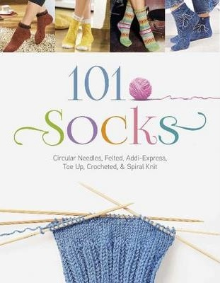 101 Socks : Circular Needles, Felted, Addi Express, Toe Up, Crocheted, and Spiral Knit
