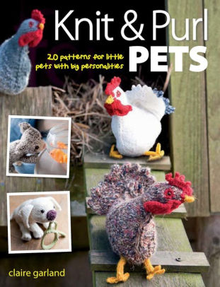 Knit & Purl Pets: 20 Patterns For Little Pets With Big Personalities