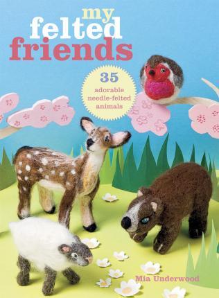 My felted Friends - Mia Underwood