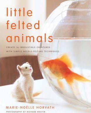 Little Felted Animals: Needle Felting Book